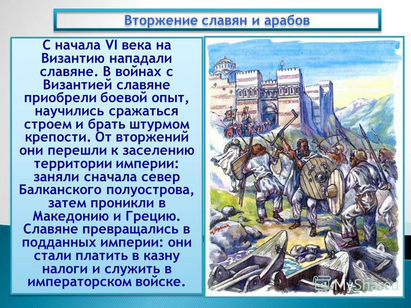 С начала VI века на Византию нападали славяне. В войнах с Византией славяне приобрели боевой опыт, научились сражаться строем и брать штурмом крепости. От вторжений они перешли к заселению территории империи: заняли сначала север Балканского полуостр