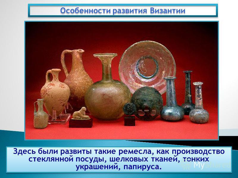 Здесь были развиты такие ремесла, как производство стеклянной посуды, шелковых тканей, тонких украшений, папируса. Особенности развития Византии