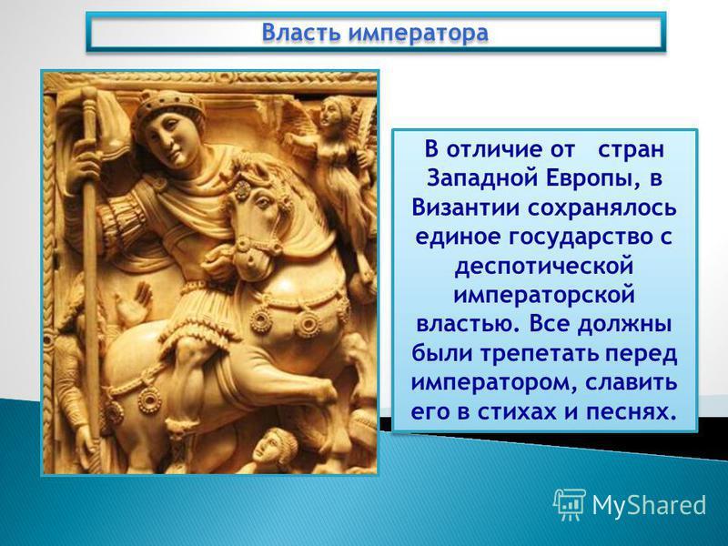 В отличие от стран Западной Европы, в Византии сохранялось единое государство с деспотической императорской властью. Все должны были трепетать перед императором, славить его в стихах и песнях. Власть императора