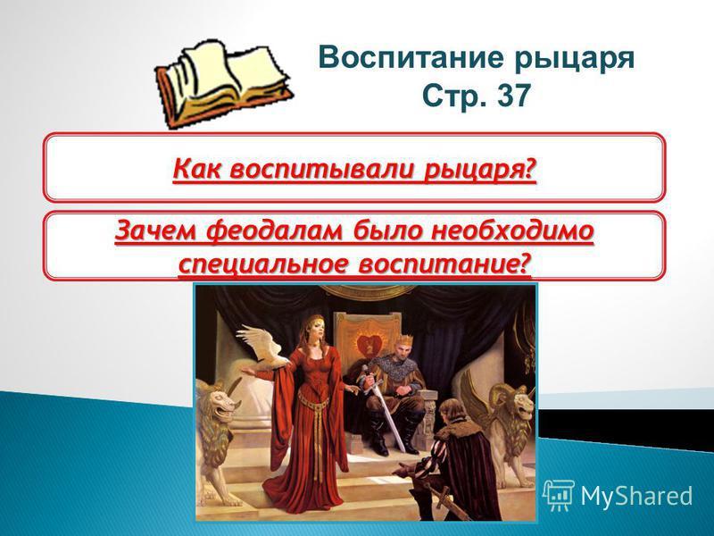 Воспитание рыцаря Стр. 37 Как воспитывали рыцаря? Зачем феодалам было необходимо специальное воспитание?