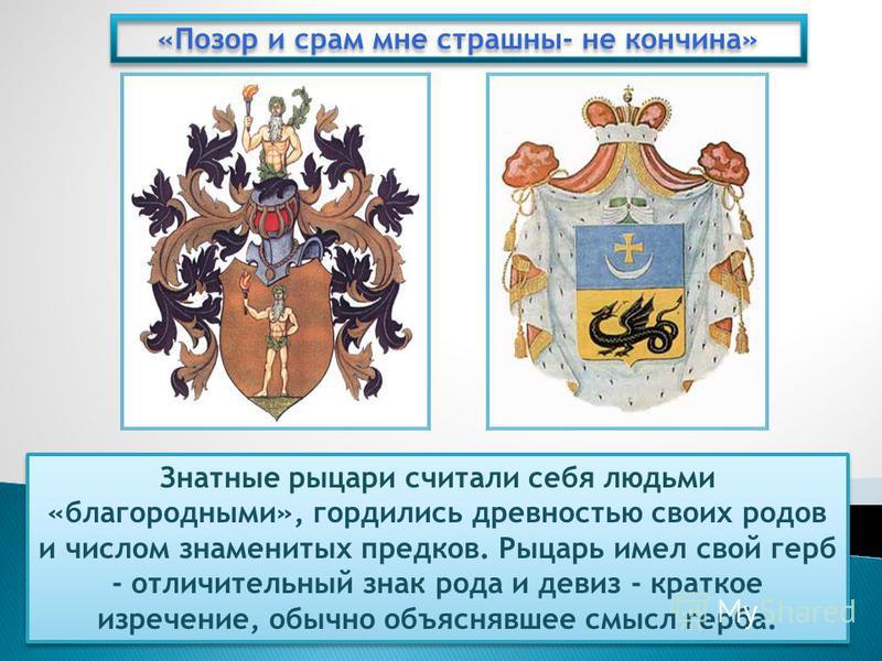 «Позор и срам мне страшны- не кончина» Знатные рыцари считали себя людьми «благородными», гордились древностью своих родов и числом знаменитых предков. Рыцарь имел свой герб - отличительный знак рода и девиз - краткое изречение, обычно объяснявшее см