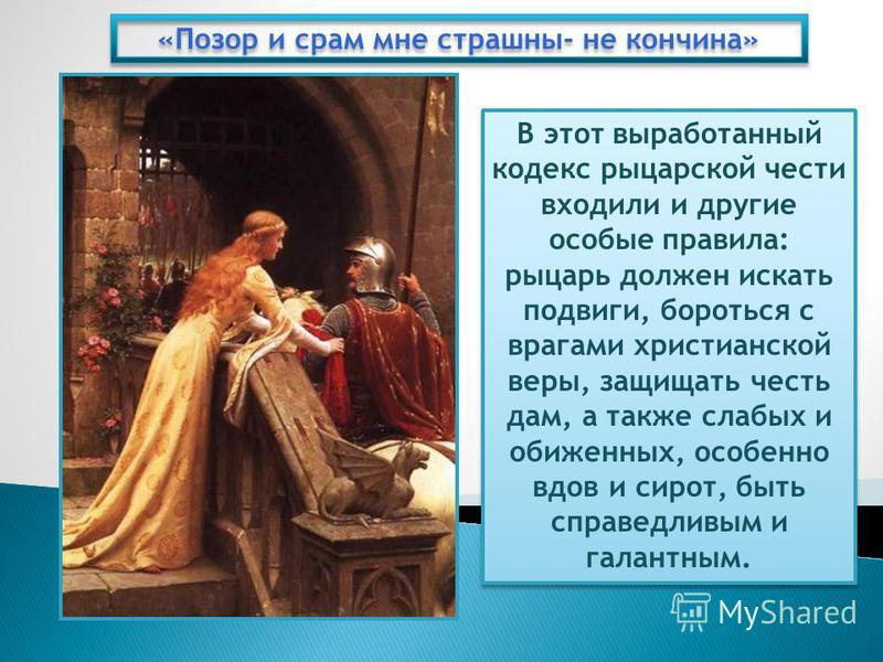 «Позор и срам мне страшны- не кончина» В этот выработанный кодекс рыцарской чести входили и другие особые правила: рыцарь должен искать подвиги, бороться с врагами христианской веры, защищать честь дам, а также слабых и обиженных, особенно вдов и сир