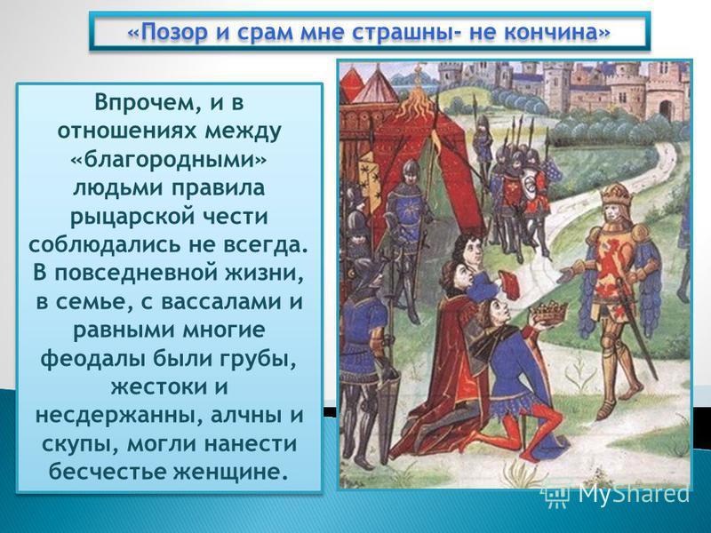 «Позор и срам мне страшны- не кончина» Впрочем, и в отношениях между «благородными» людьми правила рыцарской чести соблюдались не всегда. В повседневной жизни, в семье, с вассалами и равными многие феодалы были грубы, жестоки и несдержанны, алчны и с