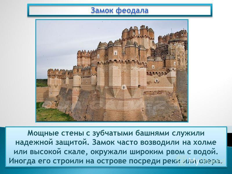Замок феодала Мощные стены с зубчатыми башнями служили надежной защитой. Замок часто возводили на холме или высокой скале, окружали широким рвом с водой. Иногда его строили на острове посреди реки или озера.