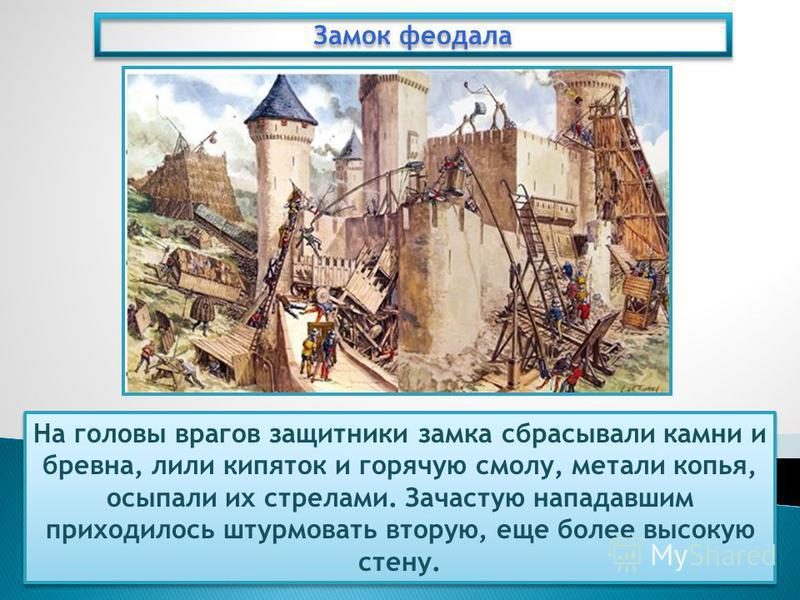 Замок феодала На головы врагов защитники замка сбрасывали камни и бревна, лили кипяток и горячую смолу, метали копья, осыпали их стрелами. Зачастую нападавшим приходилось штурмовать вторую, еще более высокую стену.