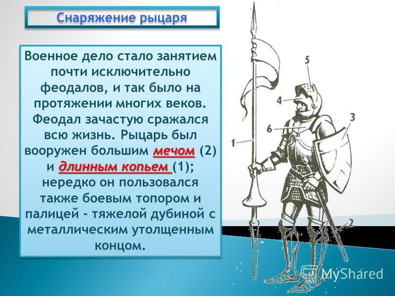 Снаряжение рыцаря мечом длинным копьем Военное дело стало занятием почти исключительно феодалов, и так было на протяжении многих веков. Феодал зачастую сражался всю жизнь. Рыцарь был вооружен большим мечом (2) и длинным копьем (1); нередко он пользов