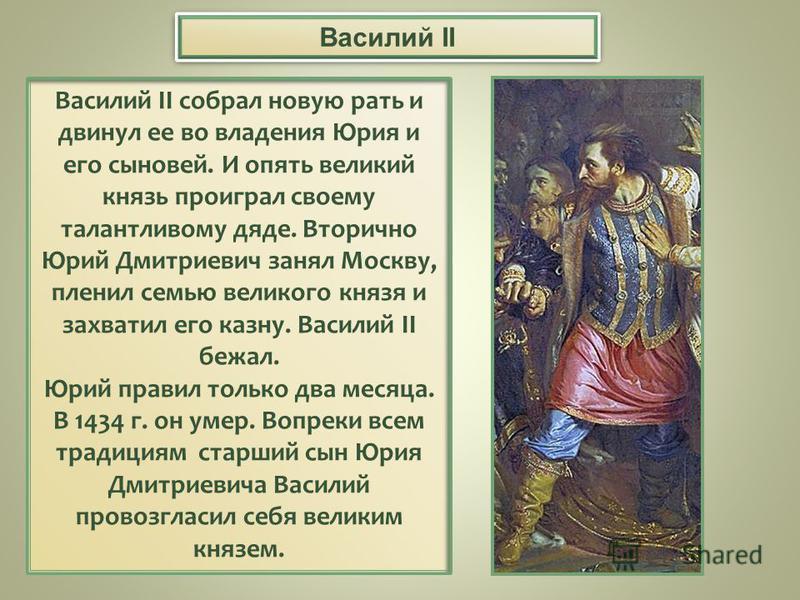 Василий II собрал новую рать и двинул ее во владения Юрия и его сыновей. И опять великий князь проиграл своему талантливому дяде. Вторично Юрий Дмитриевич занял Москву, пленил семью великого князя и захватил его казну. Василий II бежал. Юрий правил т