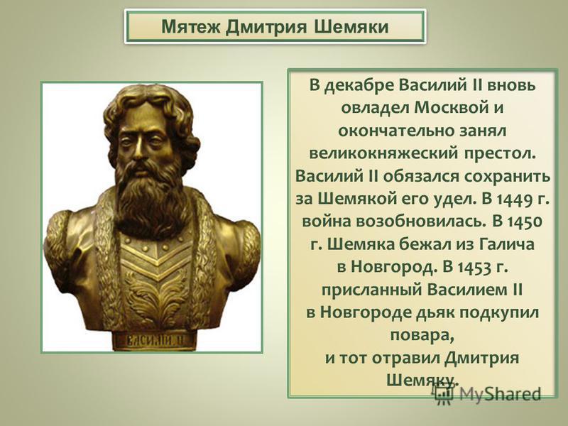 В декабре Василий II вновь овладел Москвой и окончательно занял великокняжеский престол. Василий II обязался сохранить за Шемякой его удел. В 1449 г. война возобновилась. В 1450 г. Шемяка бежал из Галича в Новгород. В 1453 г. присланный Василием II в