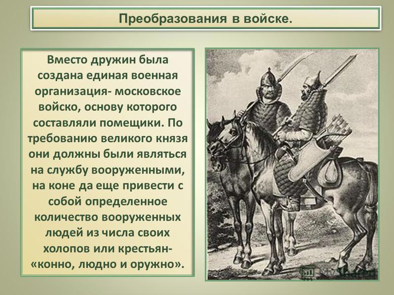 Вместо дружин была создана единая военная организация- московское войско, основу которого составляли помещики. По требованию великого князя они должны были являться на службу вооруженными, на коне да еще привести с собой определенное количество воору