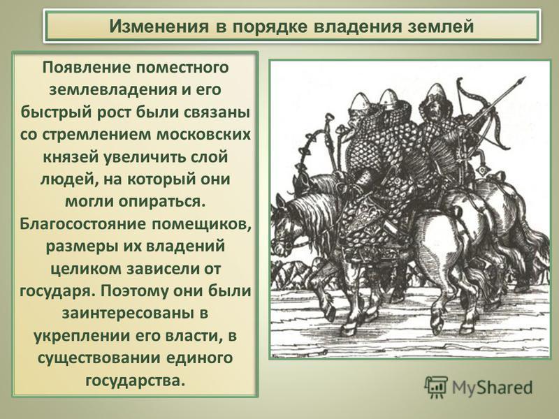 Появление поместного землевладения и его быстрый рост были связаны со стремлением московских князей увеличить слой людей, на который они могли опираться. Благосостояние помещиков, размеры их владений целиком зависели от государя. Поэтому они были заи