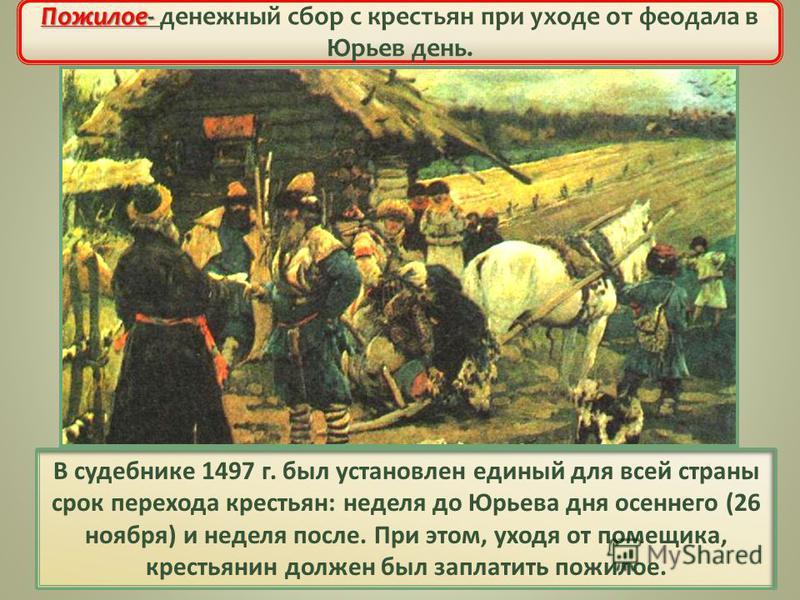 В судебнике 1497 г. был установлен единый для всей страны срок перехода крестьян: неделя до Юрьева дня осеннего (26 ноября) и неделя после. При этом, уходя от помещика, крестьянин должен был заплатить пожилое. Ограничение свободы крестьян Пожилое- По