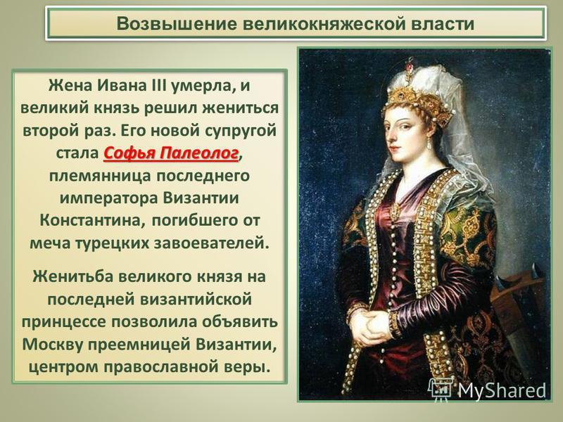 Возвышение великокняжеской власти Софья Палеолог Жена Ивана III умерла, и великий князь решил жениться второй раз. Его новой супругой стала Софья Палеолог, племянница последнего императора Византии Константина, погибшего от меча турецких завоевателей