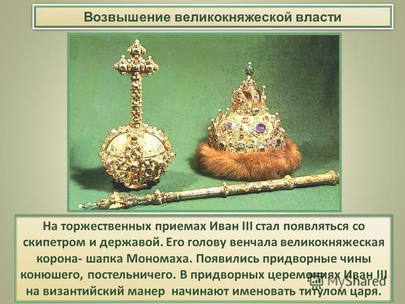 Возвышение великокняжеской власти На торжественных приемах Иван III стал появляться со скипетром и державой. Его голову венчала великокняжеская корона- шапка Мономаха. Появились придворные чины конюшего, постельничего. В придворных церемониях Иван II