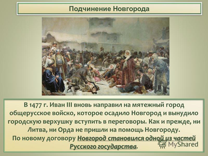 Подчинение Новгорода В 1477 г. Иван III вновь направил на мятежный город общерусское войско, которое осадило Новгород и вынудило городскую верхушку вступить в переговоры. Как и прежде, ни Литва, ни Орда не пришли на помощь Новгороду. Новгород станови