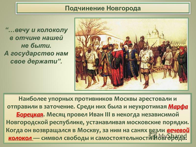 Подчинение Новгорода Марфа Борецкая вечевой колокол Наиболее упорных противников Москвы арестовали и отправили в заточение. Среди них была и неукротимая Марфа Борецкая. Месяц провел Иван III в некогда независимой Новгородской республике, устанавливая