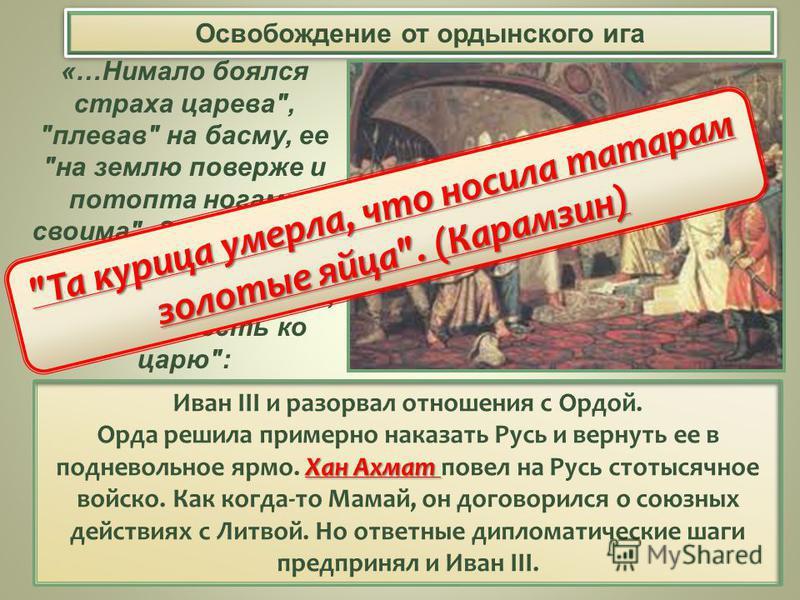 Освобождение от ордынского ига Иван III и разорвал отношения с Ордой. Хан Ахмат Орда решила примерно наказать Русь и вернуть ее в подневольное ярмо. Хан Ахмат повел на Русь стотысячное войско. Как когда-то Мамай, он договорился о союзных действиях с