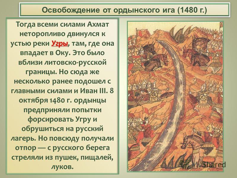 Освобождение от ордынского ига (1480 г.) Угры Тогда всеми силами Ахмат неторопливо двинулся к устью реки Угры, там, где она впадает в Оку. Это было вблизи литовско-русской границы. Но сюда же несколько ранее подошел с главными силами и Иван III. 8 ок