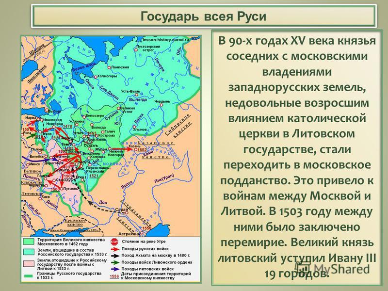 Государь всея Руси В 90-х годах XV века князья соседних с московскими владениями западнорусских земель, недовольные возросшим влиянием католической церкви в Литовском государстве, стали переходить в московское подданство. Это привело к войнам между М