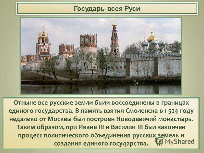 Государь всея Руси Отныне все русские земли были воссоединены в границах единого государства. В память взятия Смоленска в 1 524 году недалеко от Москвы был построен Новодевичий монастырь. Таким образом, при Иване III и Василии III был закончен процес
