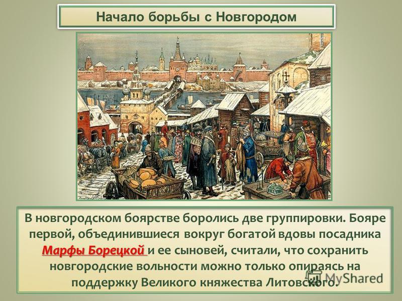 Марфы Борецкой В новгородском боярстве боролись две группировки. Бояре первой, объединившиеся вокруг богатой вдовы посадника Марфы Борецкой и ее сыновей, считали, что сохранить новгородские вольности можно только опираясь на поддержку Великого княжес