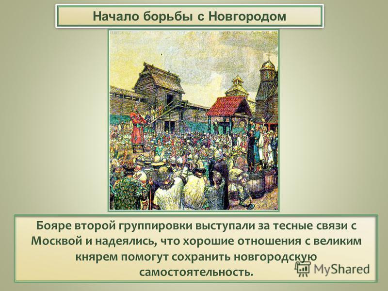Бояре второй группировки выступали за тесные связи с Москвой и надеялись, что хорошие отношения с великим князем помогут сохранить новгородскую самостоятельность. Начало борьбы с Новгородом