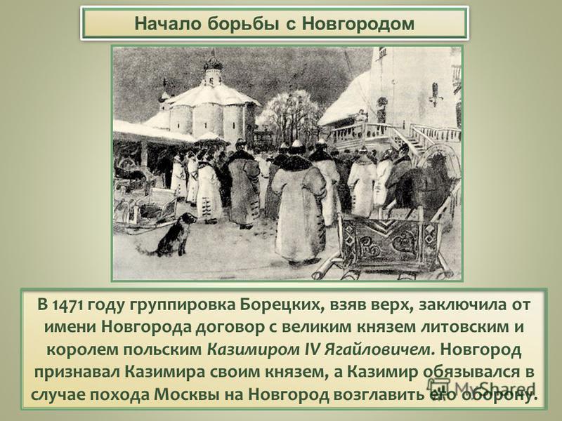 В 1471 году группировка Борецких, взяв верх, заключила от имени Новгорода договор с великим князем литовским и королем польским Казимиром IV Ягайловичем. Новгород признавал Казимира своим князем, а Казимир обязывался в случае похода Москвы на Новгоро