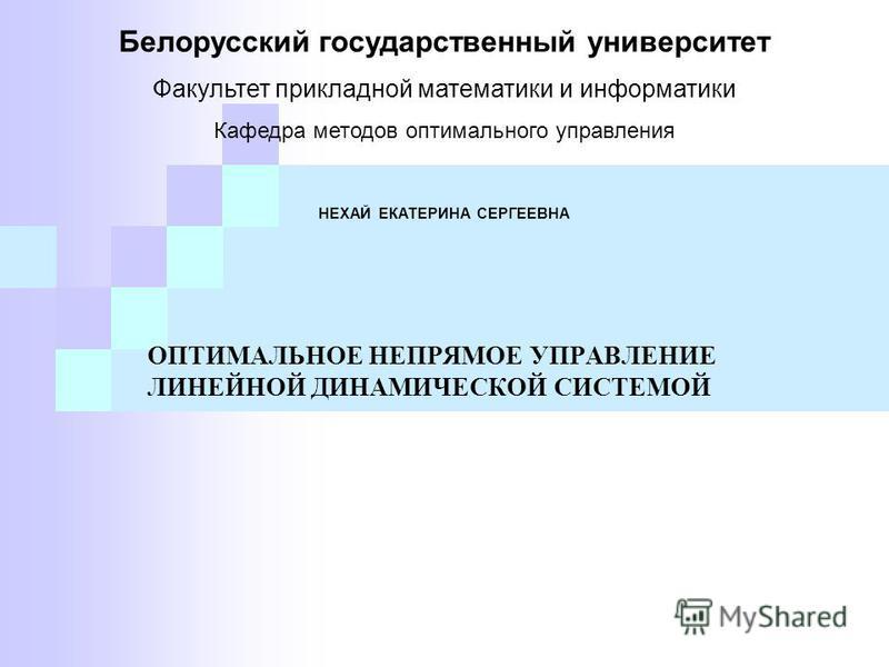 ОПТИМАЛЬНОЕ НЕПРЯМОЕ УПРАВЛЕНИЕ ЛИНЕЙНОЙ ДИНАМИЧЕСКОЙ СИСТЕМОЙ Белорусский государственный университет Факультет прикладной математики и информатики Кафедра методов оптимального управления НЕХАЙ ЕКАТЕРИНА СЕРГЕЕВНА