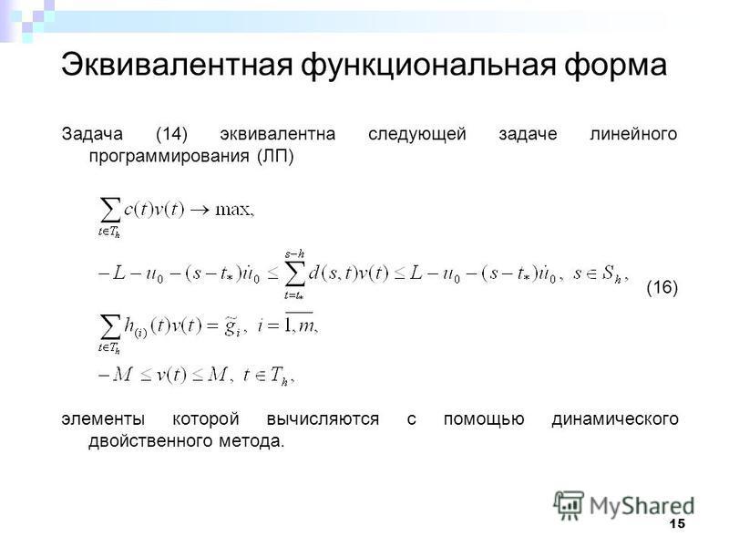 15 Эквивалентная функциональная форма Задача (14) эквивалентна следующей задаче линейного программирования (ЛП) (16) элементы которой вычисляются с помощью динамического двойственного метода.