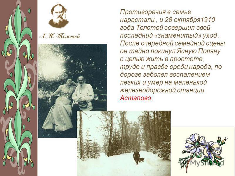 Противоречия в семье нарастали, и 28 октября 1910 года Толстой совершил свой последний «знаменитый» уход. После очередной семейной сцены он тайно покинул Ясную Поляну с целью жить в простоте, труде и правде среди народа, по дороге заболел воспалением
