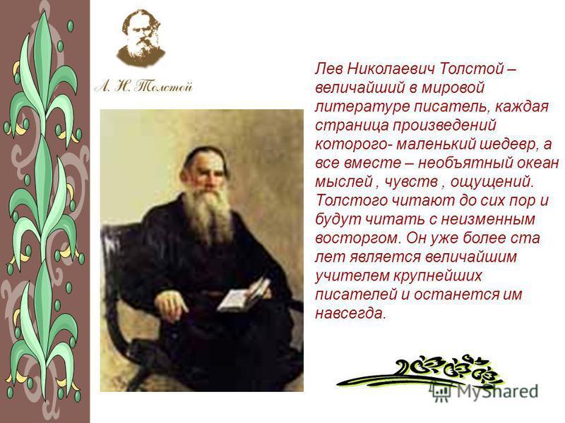 Лев Николаевич Толстой – величайший в мировой литературе писатель, каждая страница произведений которого- маленький шедевр, а все вместе – необъятный океан мыслей, чувств, ощущений. Толстого читают до сих пор и будут читать с неизменным восторгом. Он