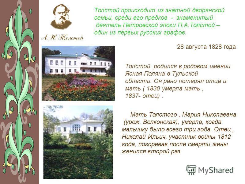 Толстой происходит из знатной дворянской семьи, среди его предков - знаменитый деятель Петровской эпохи П.А.Толстой – один из первых русских графов. Толстой родился в родовом имении Ясная Поляна в Тульской области. Он рано потерял отца и мать ( 1830