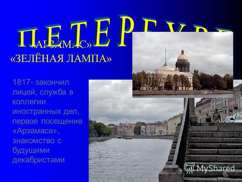 «АРЗАМАС» «ЗЕЛЁНАЯ ЛАМПА» 1817- закончил лицей, служба в коллегии иностранных дел, первое посещение «Арзамаса», знакомство с будущими декабристами