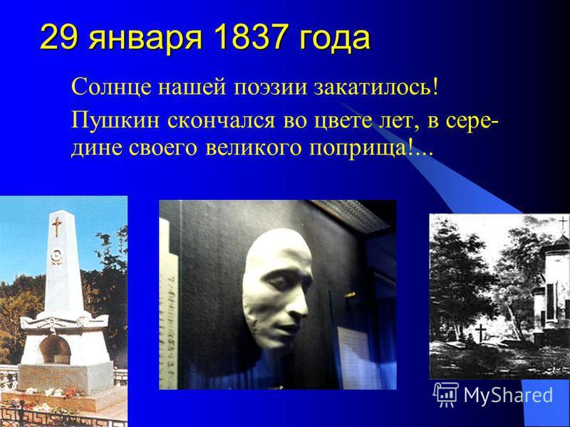 29 января 1837 года Солнце нашей поэзии закатилось! Пушкин скончался во цвете лет, в сере- дине своего великого поприща!...