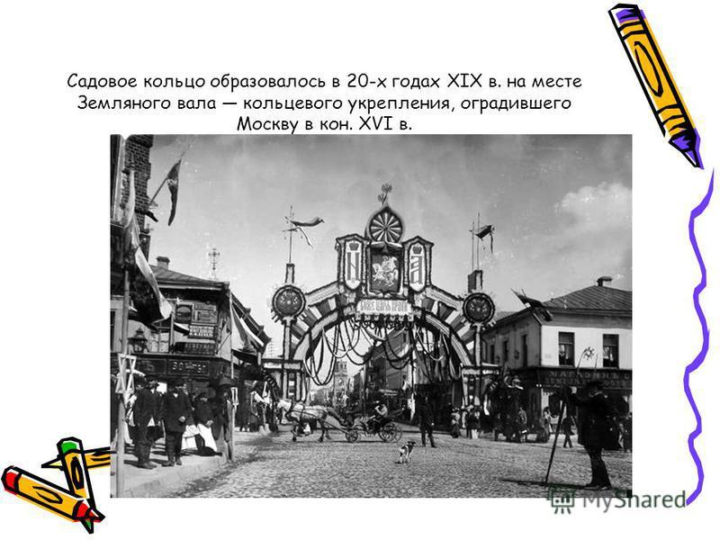 Садовое кольцо образовалось в 20-х годах XIX в. на месте Земляного вала кольцевого укрепления, оградившего Москву в кон. XVI в.