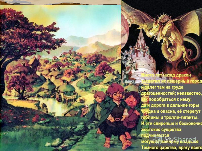 Много лет назад дракон захватил их пещерный город и залег там на груде драгоценностей; неизвестно, как подобраться к нему, да и дорога в дальние горы трудна и опасна, её стерегут гоблины и тролли-гиганты. И эти свирепые и бесконечно жестокие существа
