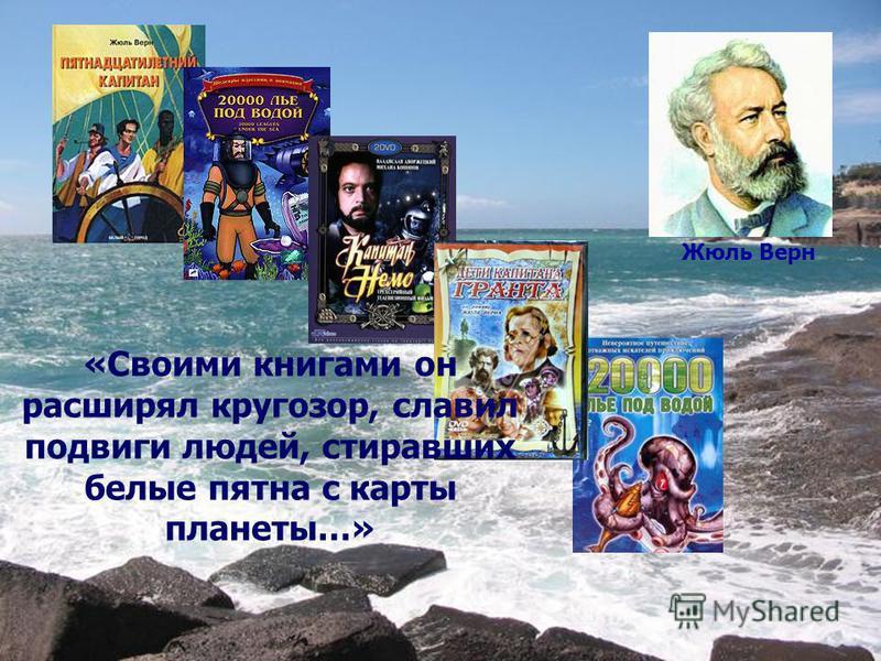 Жюль Верн «Своими книгами он расширял кругозор, славил подвиги людей, стиравших белые пятна с карты планеты…»