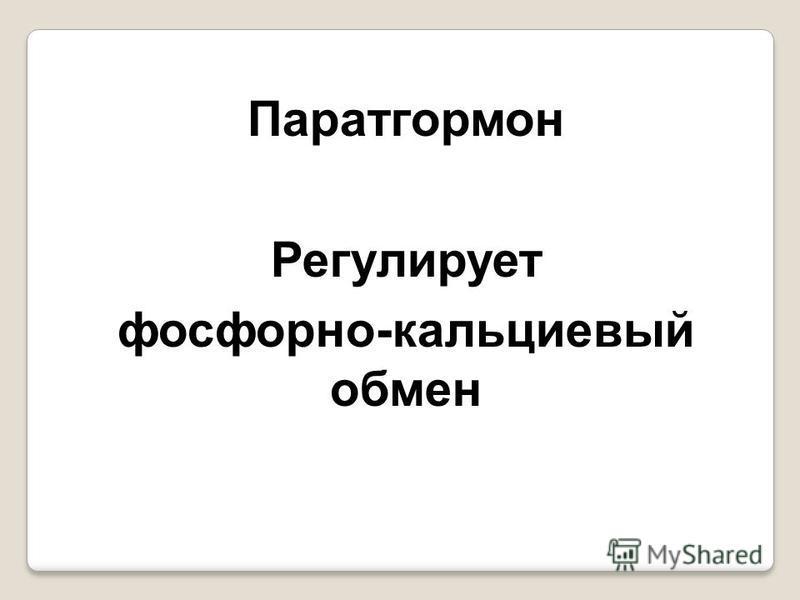 Паратгормон Регулирует фосфорно-кальциевый обмен