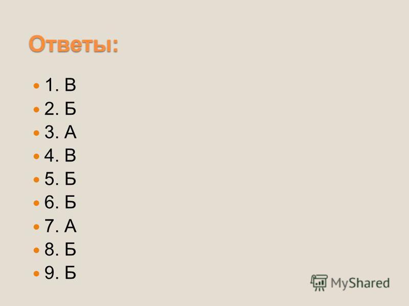 Ответы: 1. В 2. Б 3. А 4. В 5. Б 6. Б 7. А 8. Б 9. Б
