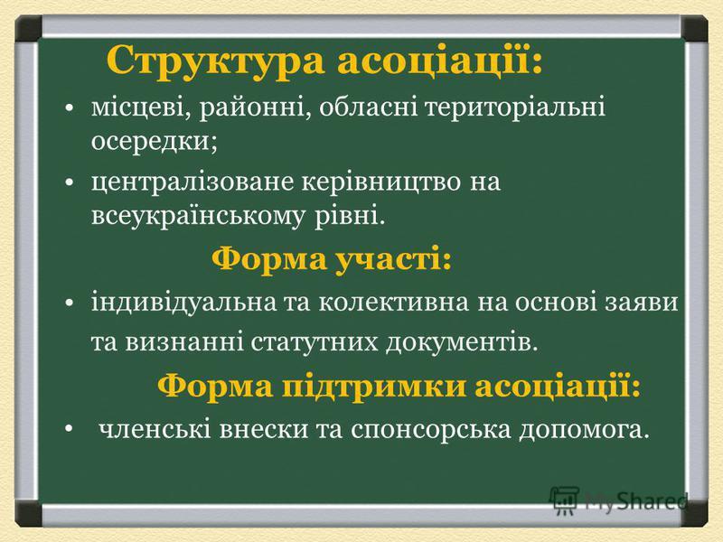 Структура асоціації: місцеві, районні, обласні територіальні осередки; централізоване керівництво на всеукраїнському рівні. Форма участі: індивідуальна та колективна на основі заяви та визнанні статутних документів. Форма підтримки асоціації: членськ