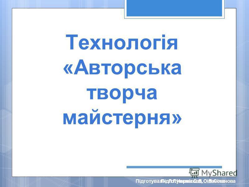 Підготували: Л.Г.Чернікова, О.В.СіпачоваПідготувала: О.В.Сіпачова Технологія «Авторська творча майстерня»