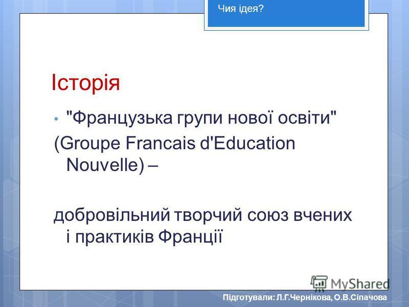 Підготували: Л.Г.Чернікова, О.В.Сіпачова Історія Французька групи нової освіти (Groupe Francais d'Education Nouvelle) – добровільний творчий союз вчених і практиків Франції Чия ідея?