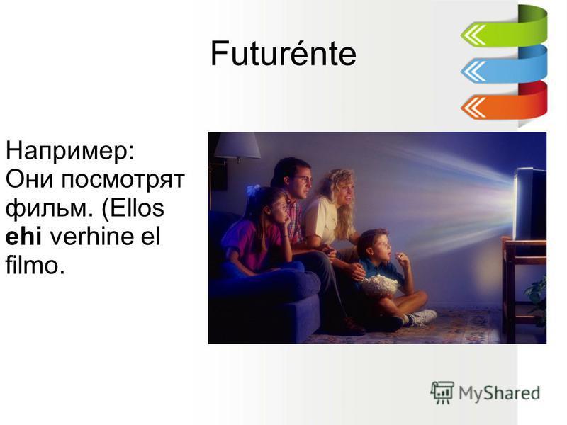 Futurénte Например: Они посмотрят фильм. (Ellos ehi verhine el filmo.