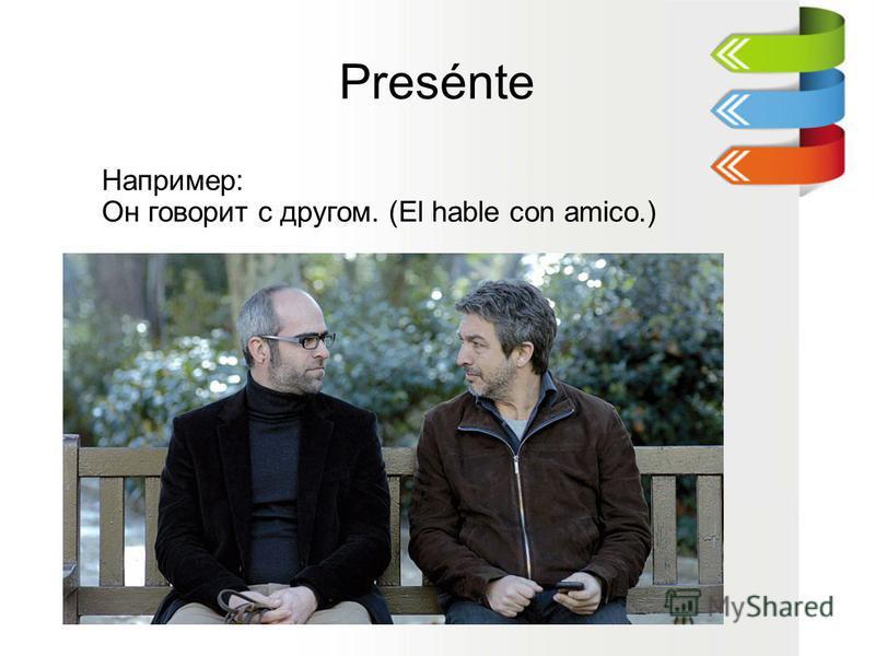 Presénte Например: Он говорит с другом. (El hable con amico.)