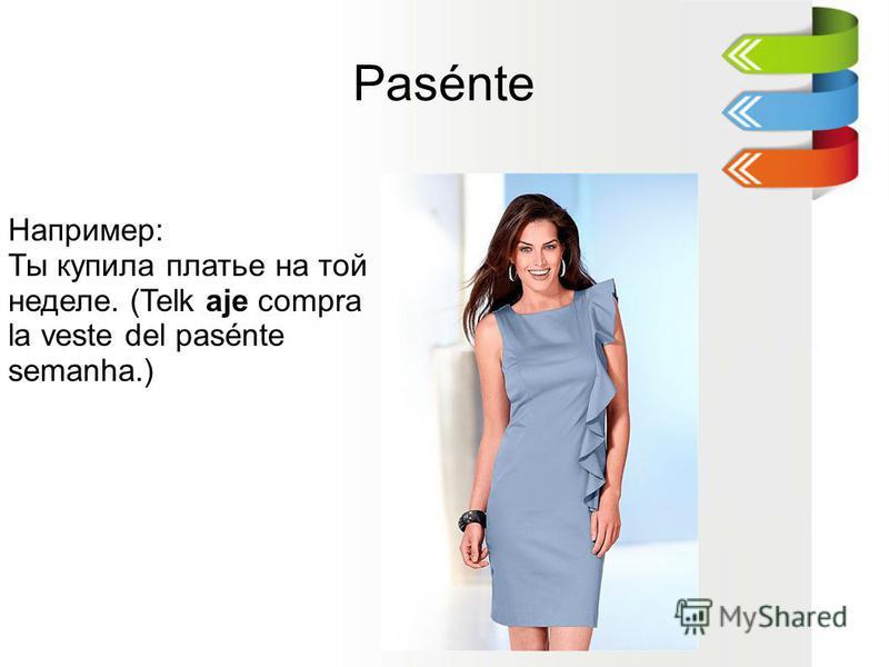 Pasénte Например: Ты купила платье на той неделе. (Telk aje compra la veste del pasénte semanha.)