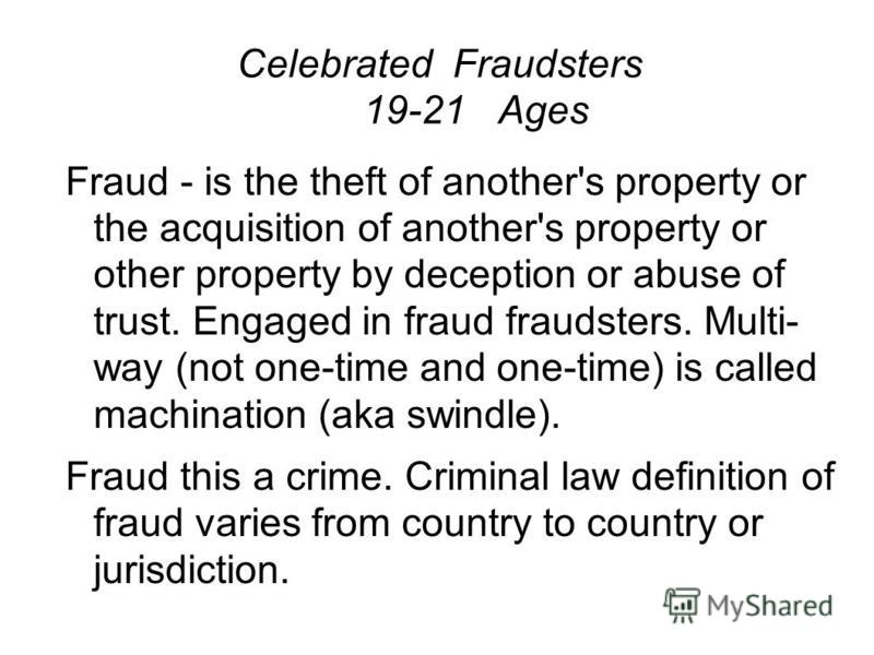 Celebrated Fraudsters 19-21 Ages Fraud - is the theft of another's property or the acquisition of another's property or other property by deception or abuse of trust. Engaged in fraud fraudsters. Multi- way (not one-time and one-time) is called machi