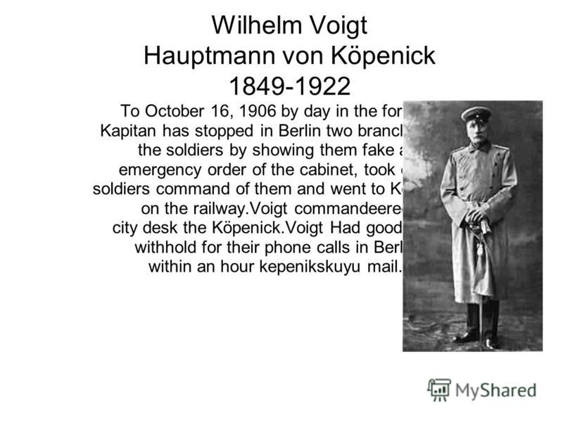 Wilhelm Voigt Hauptmann von Köpenick 1849-1922 To October 16, 1906 by day in the form of Kapitan has stopped in Berlin two branches of the soldiers by showing them fake an emergency order of the cabinet, took over soldiers command of them and went to