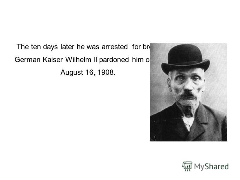The ten days later he was arrested for breakfast. German Kaiser Wilhelm II pardoned him on August 16, 1908.
