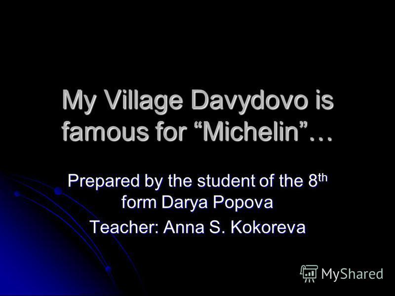 My Village Davydovo is famous for Michelin… Prepared by the student of the 8 th form Darya Popova Teacher: Anna S. Kokoreva