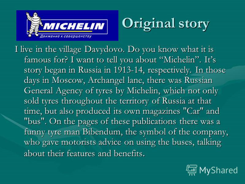Original story I live in the village Davydovo. Do you know what it is famous for? I want to tell you about Michelin. Its story began in Russia in 1913-14, respectively. In those days in Moscow, Archangel lane, there was Russian General Agency of tyre