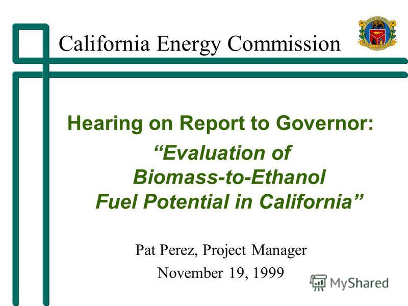California Energy Commission Hearing on Report to Governor: Evaluation of Biomass-to-Ethanol Fuel Potential in California Pat Perez, Project Manager November 19, 1999